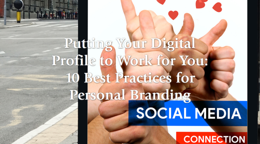 Putting your digital profile to work for you: 10 Best Practices for Personal Branding